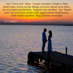 "Say ""I love you"" often. Forget mistakes. Forgive. Plan alone time. Focus on the things you love about each other. Do not expect perfection. Support one another. Say ""thank you"" for everyone needs t..."