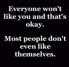 most people don't like themselves. they aren't supposed to like you too.