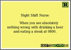 Night Shift Nurse:          When you see absolutely nothing wrong with drinking a beer and eating a steak at 0800.