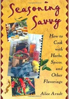 Seasoning Savvy: How to Cook with Herbs, Spices, and Other Flavorings - http://spicegrinder.biz/seasoning-savvy-how-to-cook-with-herbs-spices-and-other-flavorings/
