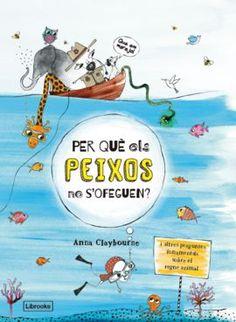 Títol: Per què els peixos no s'ofeguen? Autor: CLAYBOURNE, Anna. Editorial: Librooks. Resum: Aquest llibre es fa preguntes clares i directes sobre el regne animal i explora el què i el com d'animals tan petits com grans. Un llibre sofisticat i divertit que introdueix els nens al món de la natura de forma irreverent i informativa, mitjançant preguntes sobre els membres del regne animal.