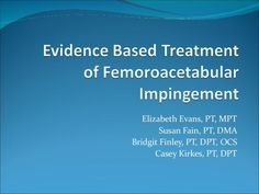 Femoroacetabular Impingment: Evidence Based Tratment by Physical Therapy Central via slideshare