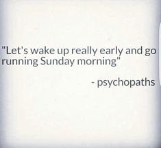 Let's wake up really early and go running Sunday morning.   ---psychopaths