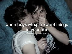 When boys whisper sweet things in your ears .  ThingsBoysDoWeLove .