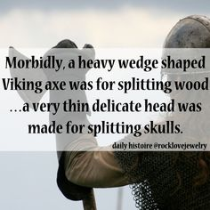 ~ Morbidly, a heavy wedge shaped Viking axe was for splitting wood ... a very thin delicate head was made for splitting skulls.