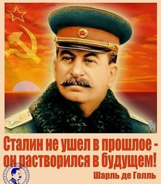.Stalin had not gone into the past, he disappeared into the future. Charles De Gaulle