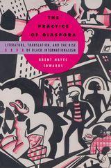 The Practice of Diaspora: Literature, Translation, and the Rise of Black Internationalism ~ Brent Hayes Edwards ~ Harvard University Press ~ 2003