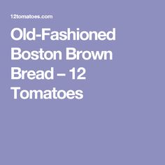 Old-Fashioned Boston Brown Bread – 12 Tomatoes