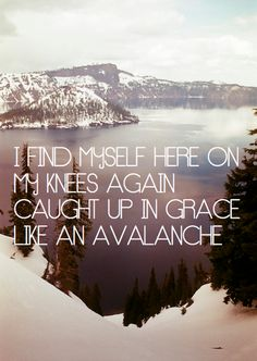 ...caught up in grace like an avalanche.