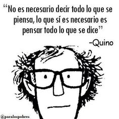 It isn't necessary to say all that you think; what is necessary is to think all that you say. ~ Quino