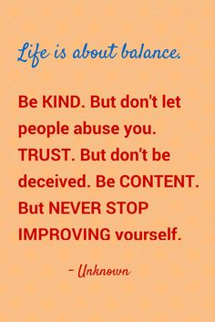 Life is about balance. Be KIND. But don't let people abuse you. TRUST. But don't be deceived. Be CONTENT. But NEVER STOP IMPROVING yourself. - Unknown Don't Let, Let It Be, Best Success Quotes, Do Not Be Deceived, Improve Yourself, Trust, Content, Thoughts, People