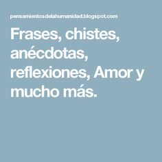 Frases, chistes, anécdotas, reflexiones, Amor y mucho más.