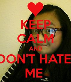 keep calm and don't hate me | KEEP CALM AND DON'T HATE ME - KEEP CALM AND CARRY ON Image Generator
