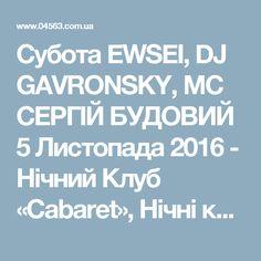 Субота EWSEI, DJ GAVRONSKY, MC СЕРГІЙ БУДОВИЙ 5 Листопада 2016 - Нічний Клуб «Cabaret», Нічні клуби Біла Церква - 04563.com.ua