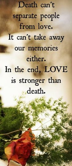 Death can't separate people from love. It can't only take away our memories either. In the end, love is stronger than death.... Grief. Mourning. Loss.