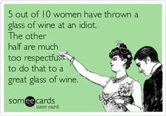 5 out of 10 women have thrown a glass of wine at an idiot. The other half are much too respectful to do that to a great glass of wine.