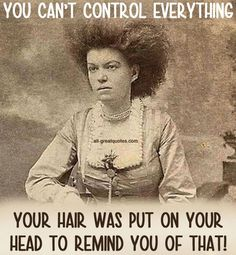 YOU CAN'T CONTROL EVERYTHING .. YOUR HAIR WAS PUT ON YOUR HEAD TO ...