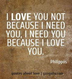 I love you not because I need you, I need you because I love you...