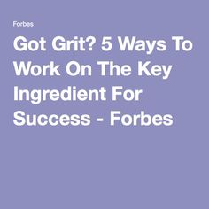 Got Grit? 5 Ways To Work On The Key Ingredient For Success - Forbes