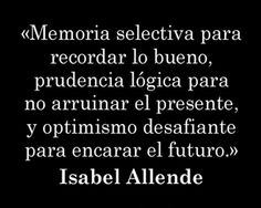 Selective memory to remember what was good, logical prudence to not ruin the present and defying optimism to face the future Isabel Allende