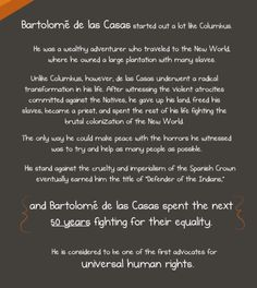 (9 of 10)  Bartolome de las Casas started out a lot like Columbus. He was a wealthy adventurer who traveled to the New World, where he owned a large plantation with many slaves.  Unlike Columbus, however, de las Casas underwent a radical transformation in his life. After witnessing the violent atrocities committed against the natives, he gave up his land, freed his slaves, became a priest, and spent the rest of his life fighting the brutal colonization of the New World.