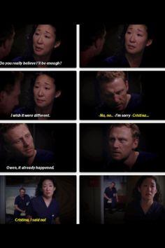Cristina: Do you really believe I'll be enough? I wish it were different. Owen: No, no... Cristina: I'm sorry. Owen: Cristina... Cristina: Owen, it already happened. Owen: Cristina, I said no! Grey's Anatomy quotes