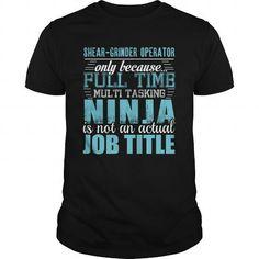 SHEAR GRINDER OPERATOR Only Because Full Time Multi Tasking Ninja Is Not An Actual Job Title T-Shirts, Hoodies, Sweatshirts, Tee Shirts (19.95$ ==► Shopping Now!)