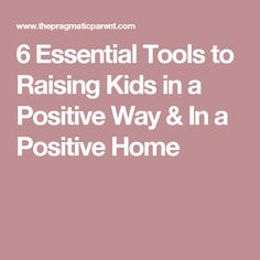 6 Essential Tools to Raising Kids in a Positive Way & In a Positive Home