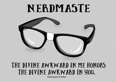 The divine awkward in me honors the divine awkward in you. Nerdmaste.