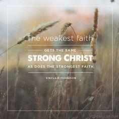 """""""The weakest faith gets the same strong Christ as does the strongest faith."""" (Sinclair Ferguson)"""