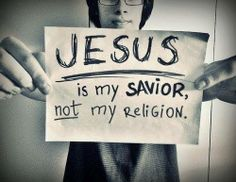Jesus is my savior, not my religion.