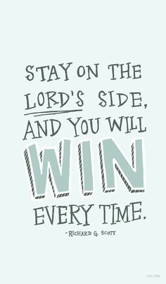 Stay on the Lord's side, and you will win every time. –Elder Richard G. Scott