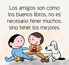 Los amigos son como los buenos libros, no es necesario tener muchos, sino tener los mejores.
