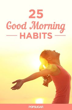Up and at 'Em! 25 Good Morning Habits For a Great Day...wish I had time to do this every morning!