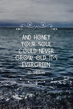 And honey your soul could never grow old, it's evergreen. - Ed Sheeran | Janishka made this with Spoken.ly