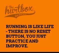 Running is like life there is no reset button you just practice and improve