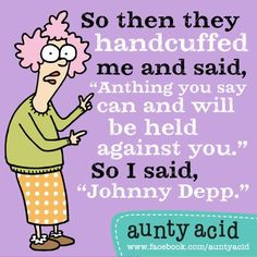 "Aunty Acid: ""Anything you say can and will be held against you.""  - ""Johnny Depp."""