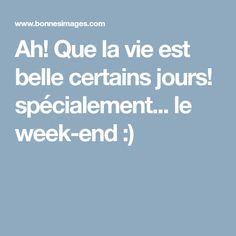 Ah! Que la vie est belle certains jours! spécialement... le week-end :)