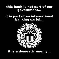 The bank is not part of our government... it is part of an international banking cartel... it is a domestic enemy...