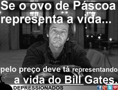 Se o ovo de Páscoa representa a vida, pelo preço deve tá representando a vida do Bill Gates.