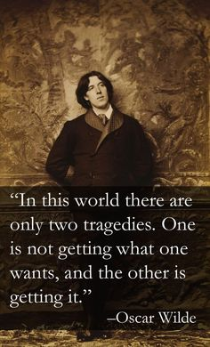 In this world there are only two tragedies. One is not getting what one wants, and the other is getting it. ― Oscar Wilde, Lady Windermere's Fan, Mr. Dumby, Act III #tragedy #life #wilde