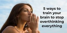 5 ways to train your brain to stop overthinking everything