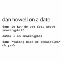 Dan: You didn't answer. Phil:Well...I'm just...Phil Dan: *gets angry and causes a big scene yelling at how Amazing he is