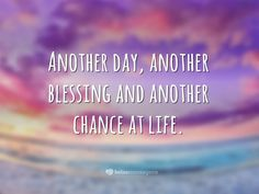 Another day, another blessing and another chance at life.   <p><i>(Outro dia, outra bênção e outra chance na vida.)</i></p>