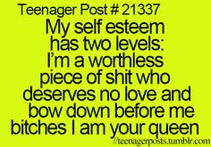 """Excuse the language, but its kinda true, in better worlds though, more like """"I am soo worthless"""" or """"Bow down peasants, I am your Queen!"""" hehehee"""