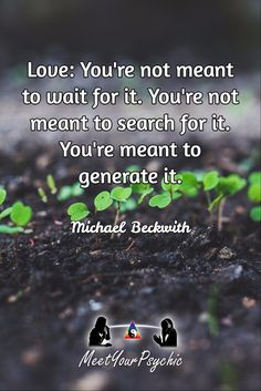 Love: You're not meant to wait for it. You're not meant to search for it. You're meant to generate it. Michael Beckwith, Michael Bernard, Word 16, My Philosophy, Thought Of The Day, Learn To Love, Life Coaching, Counselling, Inspirational Thoughts