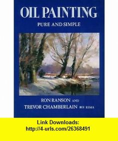 Oil Painting Pure and Simple (9780289800713) Ron Ranson, Trevor Chamberlain , ISBN-10: 0289800714  , ISBN-13: 978-0289800713 ,  , tutorials , pdf , ebook , torrent , downloads , rapidshare , filesonic , hotfile , megaupload , fileserve