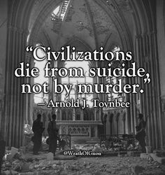 """""""Civilizations die from suicide, not by murder."""" — Arnold J. Toynbee (1889-1975)"""