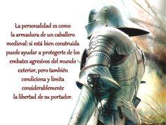 ... La personalidad es como la armadura de un caballero medieval: si está bien construida puede ayudar a protegerte de los embates agresivos del mundo exterior, pero también condiciona y limita considerablemente la libertad de su portador.