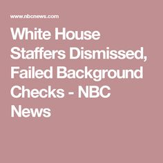 White House Staffers Dismissed, Failed Background Checks - NBC News